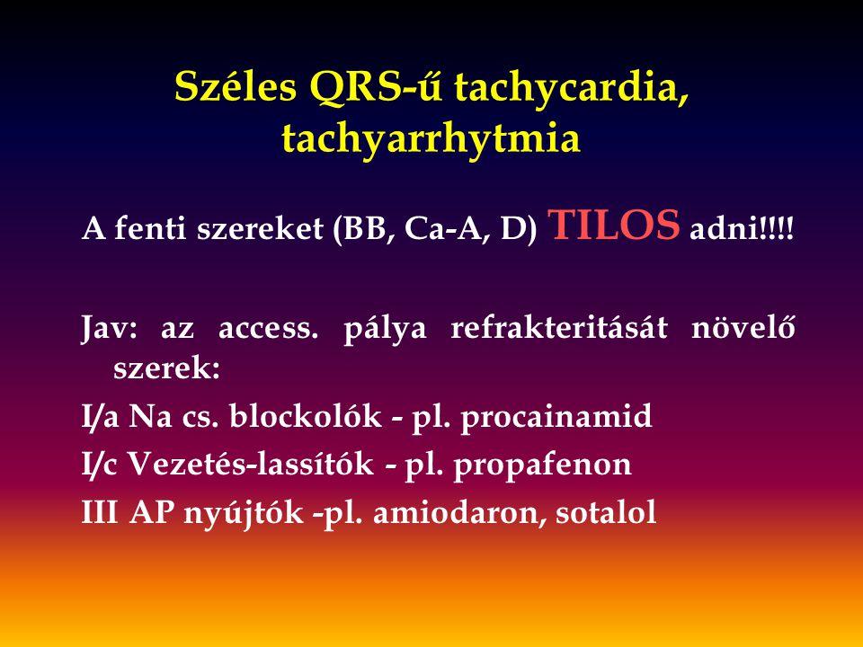 Széles QRS-ű tachycardia, tachyarrhytmia A fenti szereket (BB, Ca-A, D) TILOS adni!!!! Jav: az access. pálya refrakteritását növelő szerek: I/a Na cs.