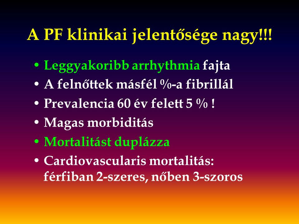 A PF klinikai jelentősége nagy!!! Leggyakoribb arrhythmia fajta A felnőttek másfél %-a fibrillál Prevalencia 60 év felett 5 % ! Magas morbiditás Morta