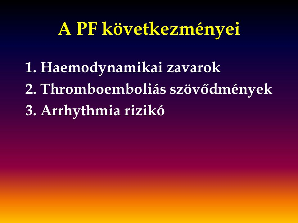 A PF következményei 1. Haemodynamikai zavarok 2. Thromboemboliás szövődmények 3. Arrhythmia rizikó