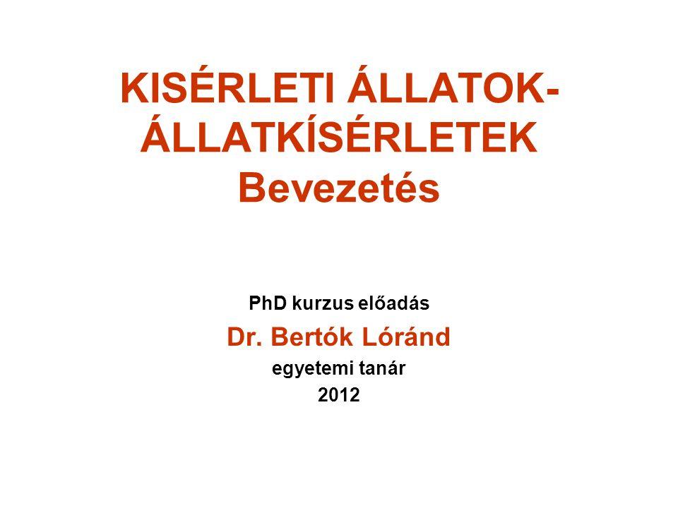 KISÉRLETI ÁLLATOK- ÁLLATKÍSÉRLETEK Bevezetés PhD kurzus előadás Dr. Bertók Lóránd egyetemi tanár 2012