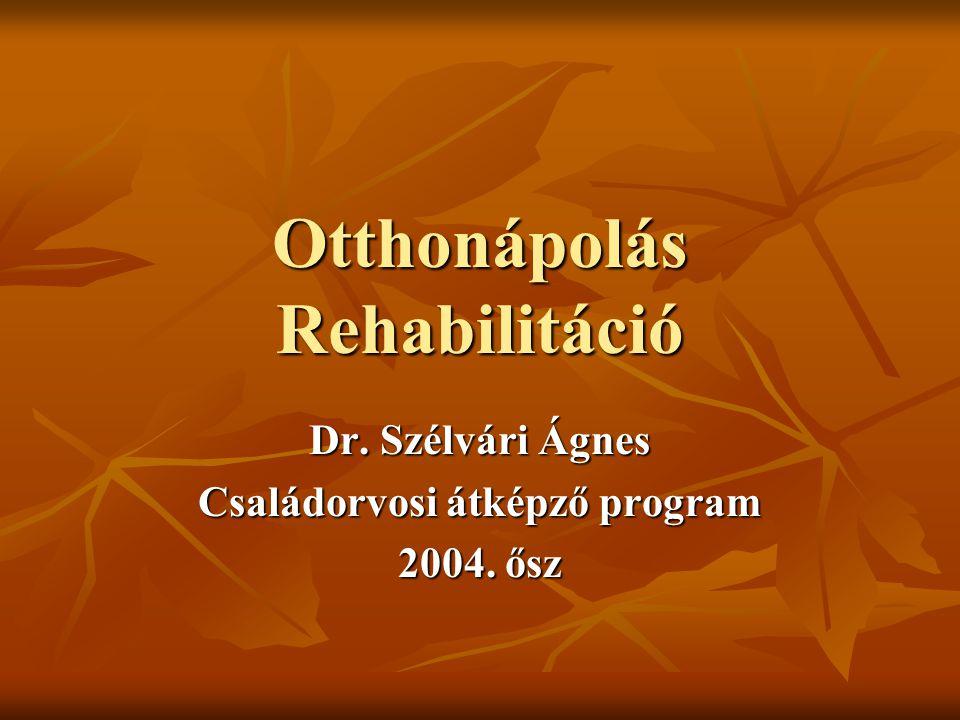 Otthonápolás Rehabilitáció Dr. Szélvári Ágnes Családorvosi átképző program 2004. ősz