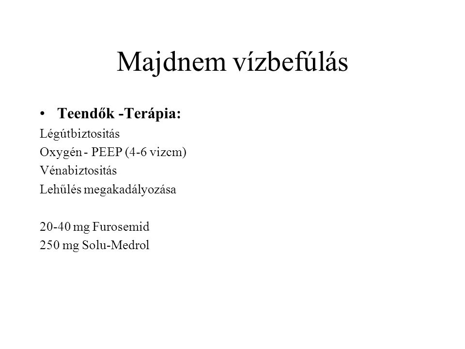 Majdnem vízbefúlás Teendők -Terápia: Légútbiztositás Oxygén - PEEP (4-6 vizcm) Vénabiztositás Lehűlés megakadályozása 20-40 mg Furosemid 250 mg Solu-M