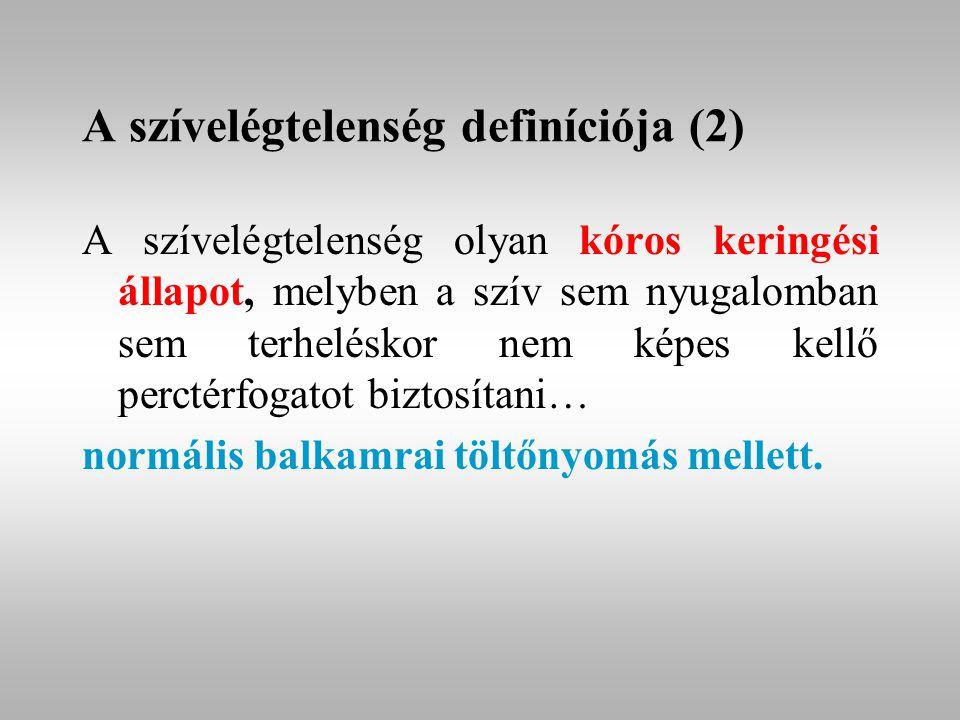 A szívelégtelenség definíciója (2) A szívelégtelenség olyan kóros keringési állapot, melyben a szív sem nyugalomban sem terheléskor nem képes kellő perctérfogatot biztosítani… normális balkamrai töltőnyomás mellett.