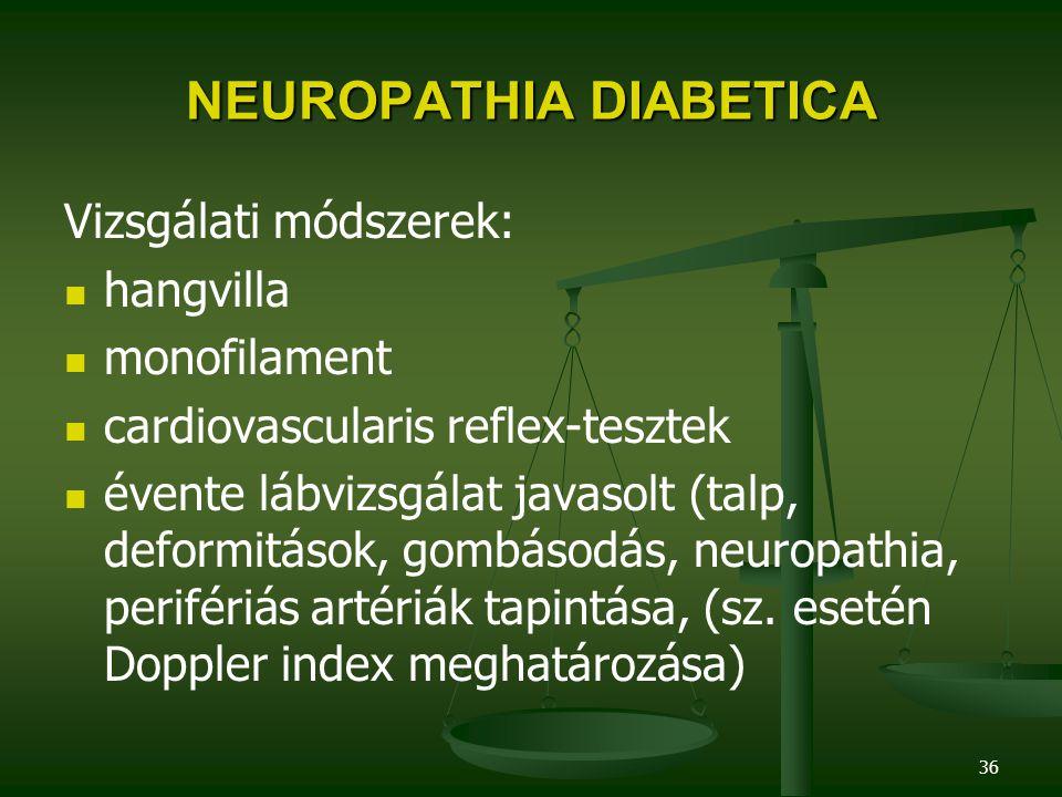 36 NEUROPATHIA DIABETICA Vizsgálati módszerek: hangvilla monofilament cardiovascularis reflex-tesztek évente lábvizsgálat javasolt (talp, deformitások