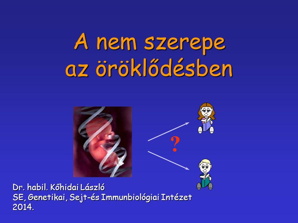 A nem szerepe az öröklődésben ? Dr. habil. Kőhidai László SE, Genetikai, Sejt-és Immunbiológiai Intézet 2014.