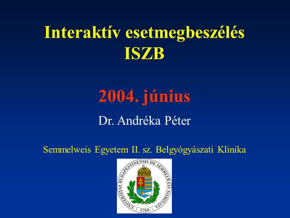 Interaktív esetmegbeszélés ISZB 2004. június Dr. Andréka Péter Semmelweis Egyetem II. sz. Belgyógyászati Klinika