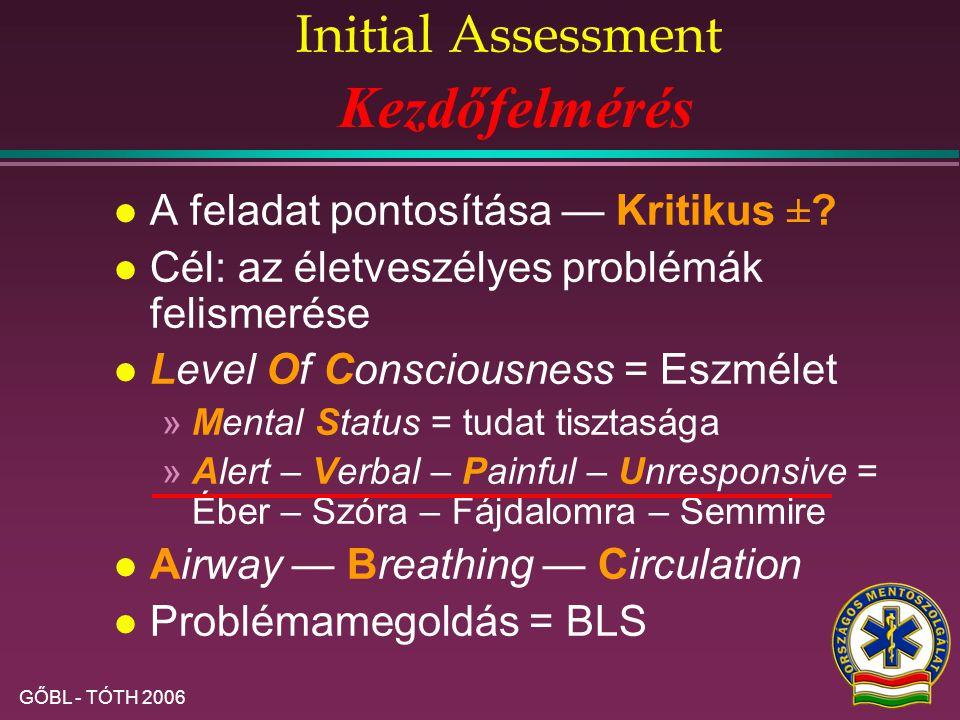 GŐBL - TÓTH 2006 Initial Assessment l A feladat pontosítása — Kritikus ±?±? l Cél: az életveszélyes problémák felismerése l Level Of Consciousness = E