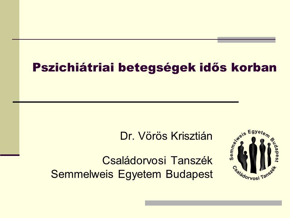 Pszichiátriai betegségek idős korban Dr. Vörös Krisztián Családorvosi Tanszék Semmelweis Egyetem Budapest