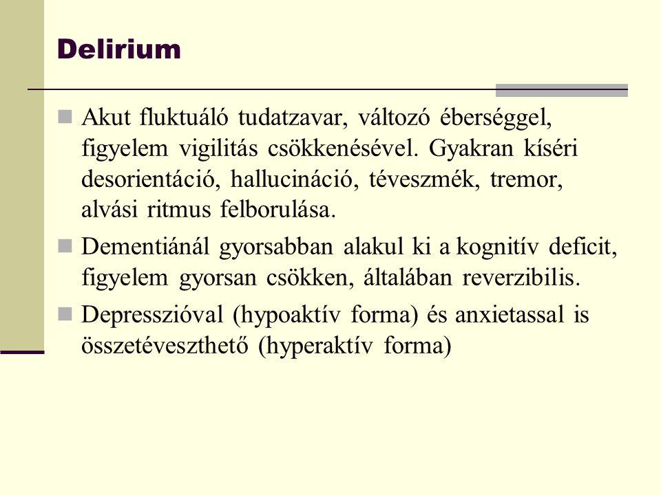 Delirium Akut fluktuáló tudatzavar, változó éberséggel, figyelem vigilitás csökkenésével. Gyakran kíséri desorientáció, hallucináció, téveszmék, tremo