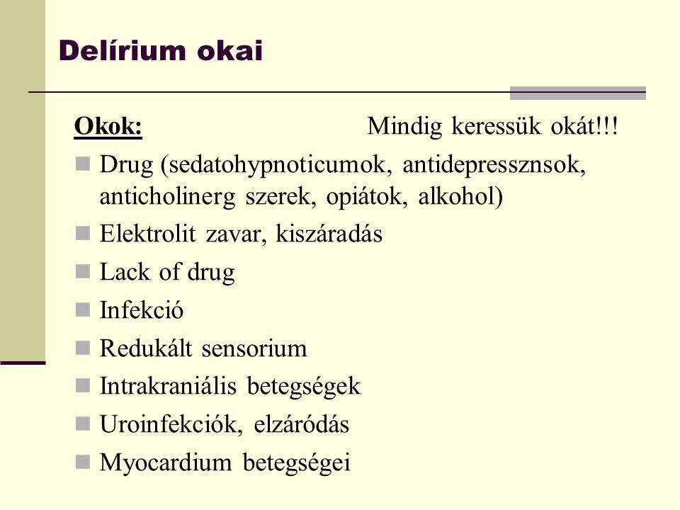 Delírium okai Okok:Mindig keressük okát!!! Drug (sedatohypnoticumok, antidepressznsok, anticholinerg szerek, opiátok, alkohol) Elektrolit zavar, kiszá