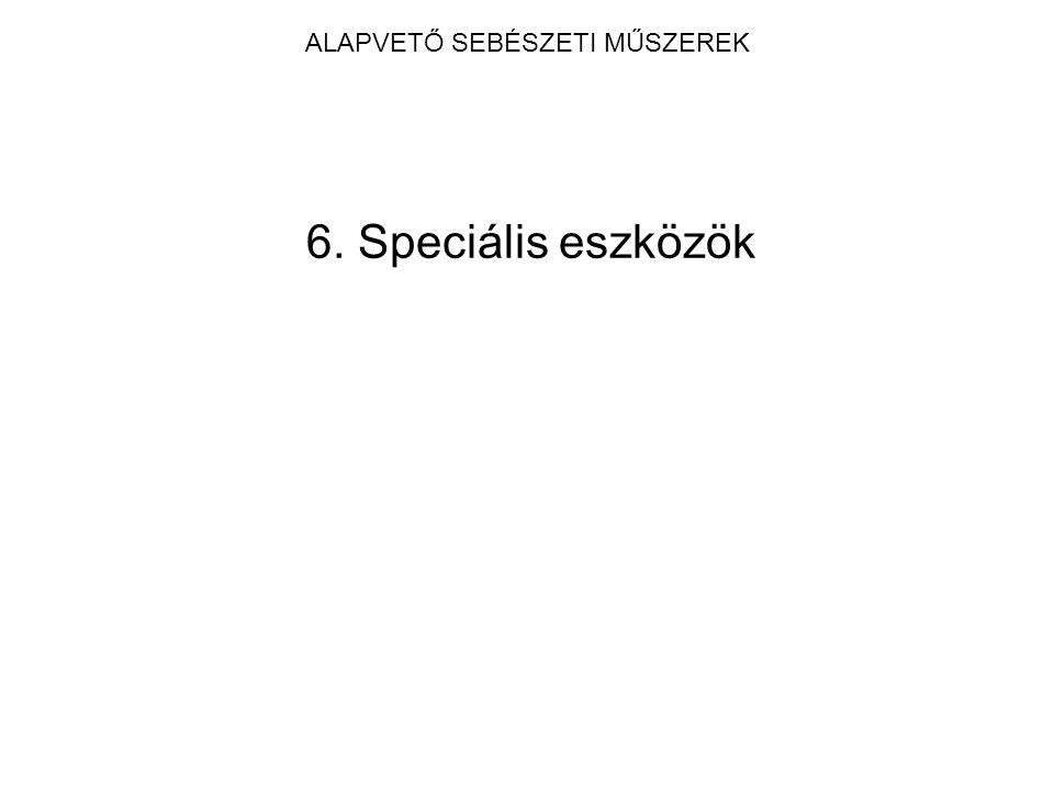 ALAPVETŐ SEBÉSZETI MŰSZEREK 6. Speciális eszközök