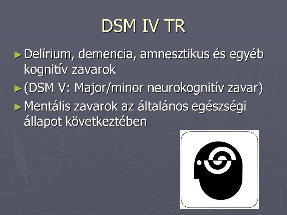 DSM IV TR ► Delírium, demencia, amnesztikus és egyéb kognitív zavarok ► (DSM V: Major/minor neurokognitív zavar) ► Mentális zavarok az általános egész