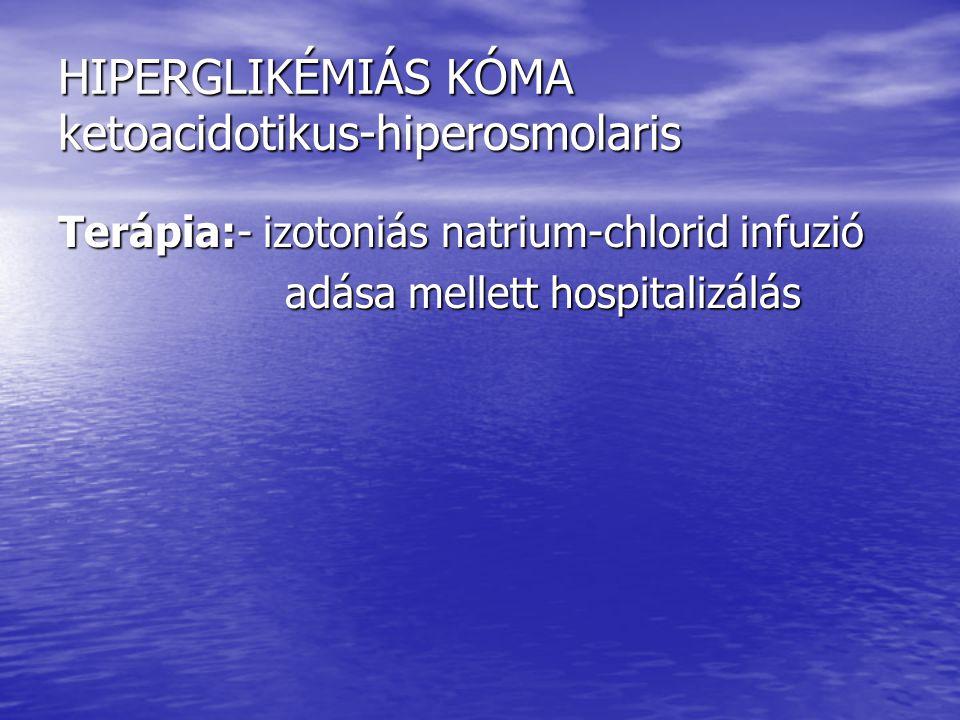 HIPERGLIKÉMIÁS KÓMA ketoacidotikus-hiperosmolaris Terápia:- izotoniás natrium-chlorid infuzió adása mellett hospitalizálás adása mellett hospitalizálá