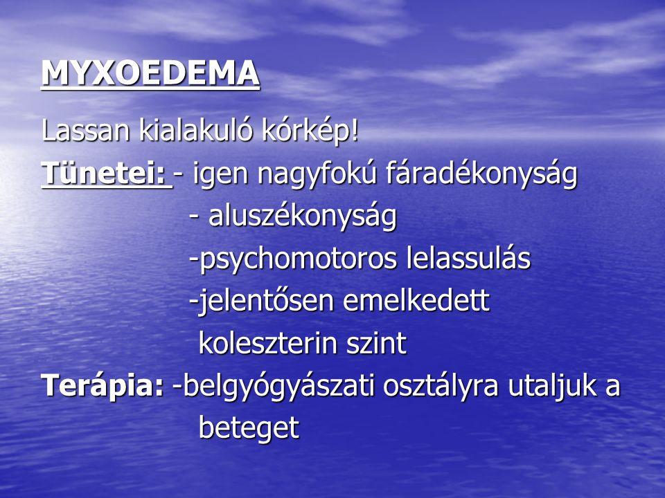 MYXOEDEMA Lassan kialakuló kórkép! Tünetei: - igen nagyfokú fáradékonyság - aluszékonyság - aluszékonyság -psychomotoros lelassulás -psychomotoros lel