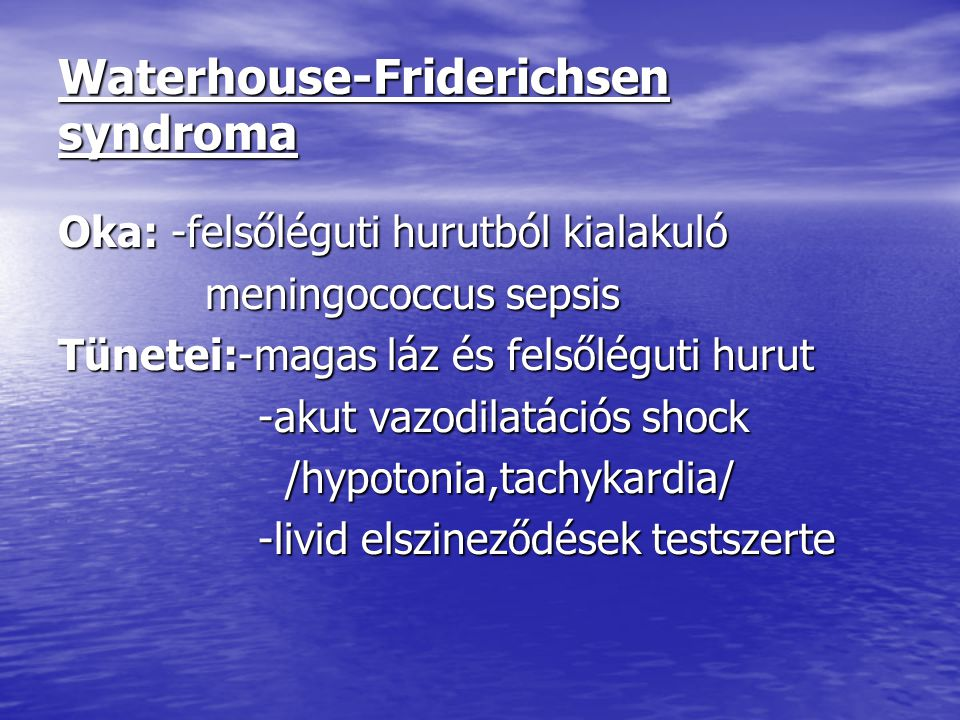 Waterhouse-Friderichsen syndroma Oka: -felsőléguti hurutból kialakuló meningococcus sepsis meningococcus sepsis Tünetei:-magas láz és felsőléguti huru