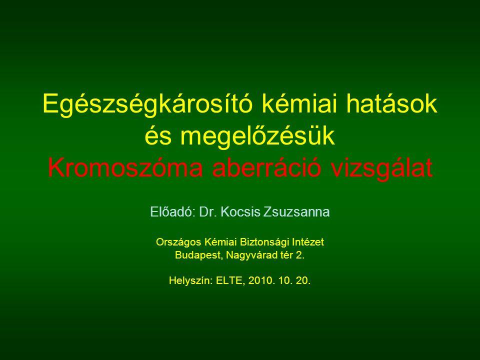 Egészségkárosító kémiai hatások és megelőzésük Kromoszóma aberráció vizsgálat Előadó: Dr. Kocsis Zsuzsanna Országos Kémiai Biztonsági Intézet Budapest