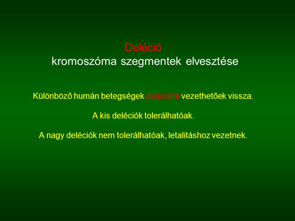 Deléció kromoszóma szegmentek elvesztése Különböző humán betegségek delécióra vezethetőek vissza. A kis deléciók tolerálhatóak. A nagy deléciók nem to