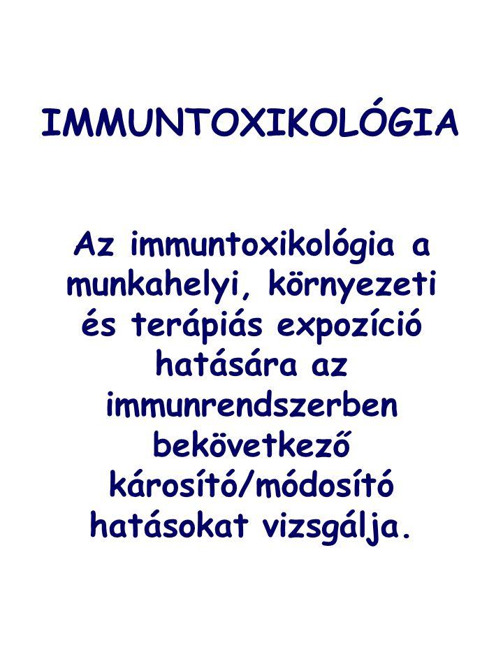 IMMUNTOXIKOLÓGIA Az immuntoxikológia a munkahelyi, környezeti és terápiás expozíció hatására az immunrendszerben bekövetkező károsító/módosító hatások