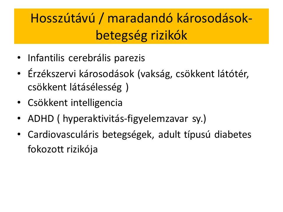 Hosszútávú / maradandó károsodások- betegség rizikók Infantilis cerebrális parezis Érzékszervi károsodások (vakság, csökkent látótér, csökkent látásélesség ) Csökkent intelligencia ADHD ( hyperaktivitás-figyelemzavar sy.) Cardiovasculáris betegségek, adult típusú diabetes fokozott rizikója