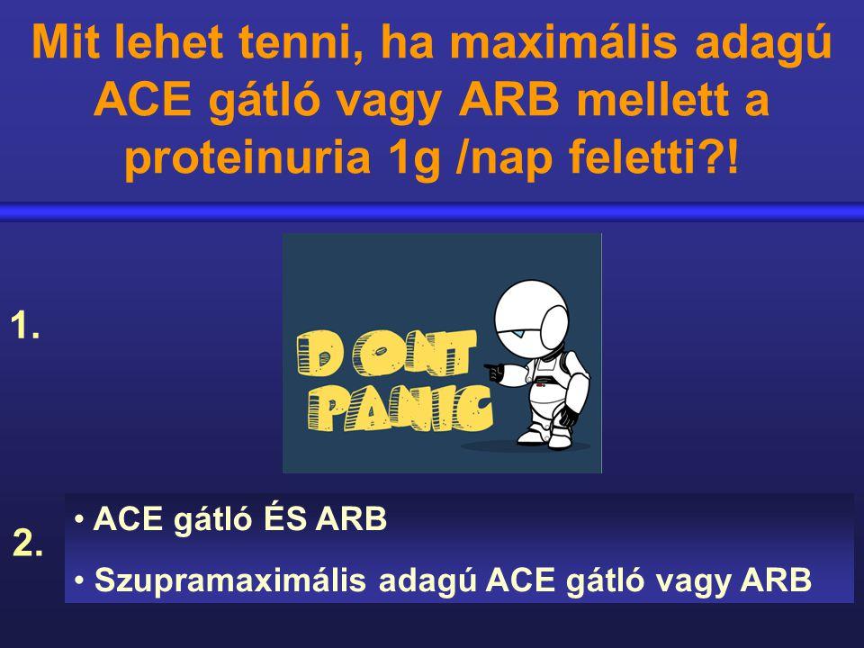 Mit lehet tenni, ha maximális adagú ACE gátló vagy ARB mellett a proteinuria 1g /nap feletti?! ACE gátló ÉS ARB Szupramaximális adagú ACE gátló vagy A