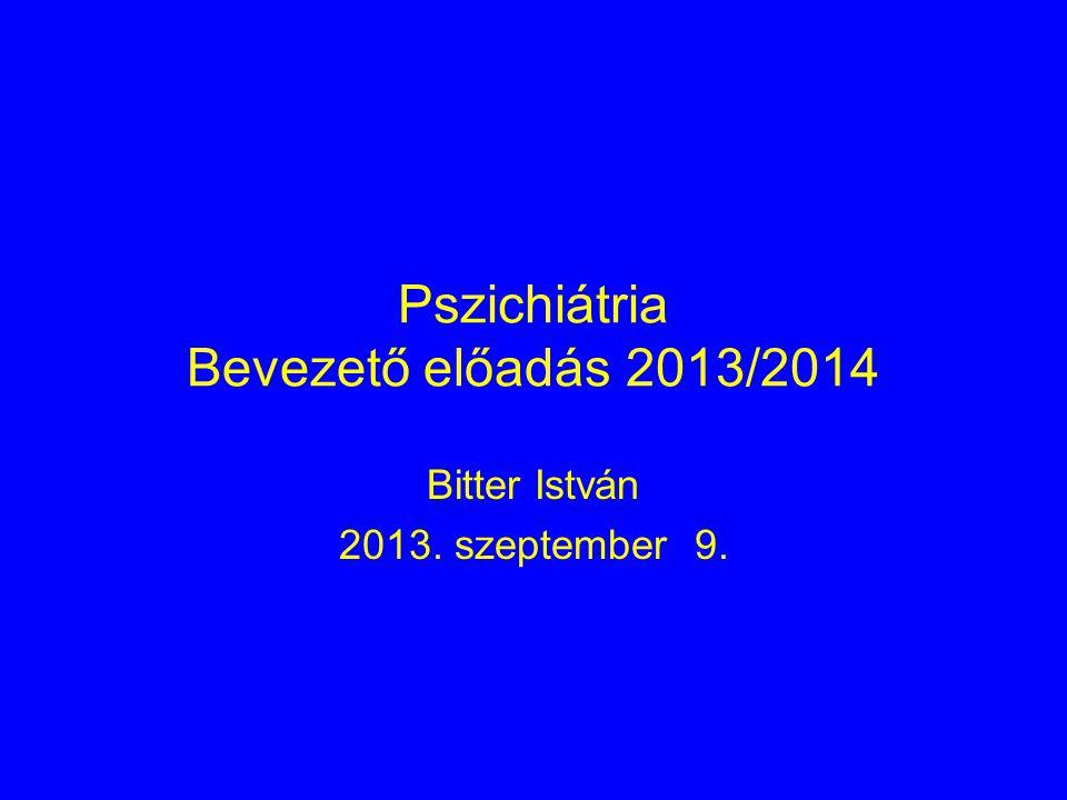 Pszichiátria Bevezető előadás 2013/2014 Bitter István 2013. szeptember 9.
