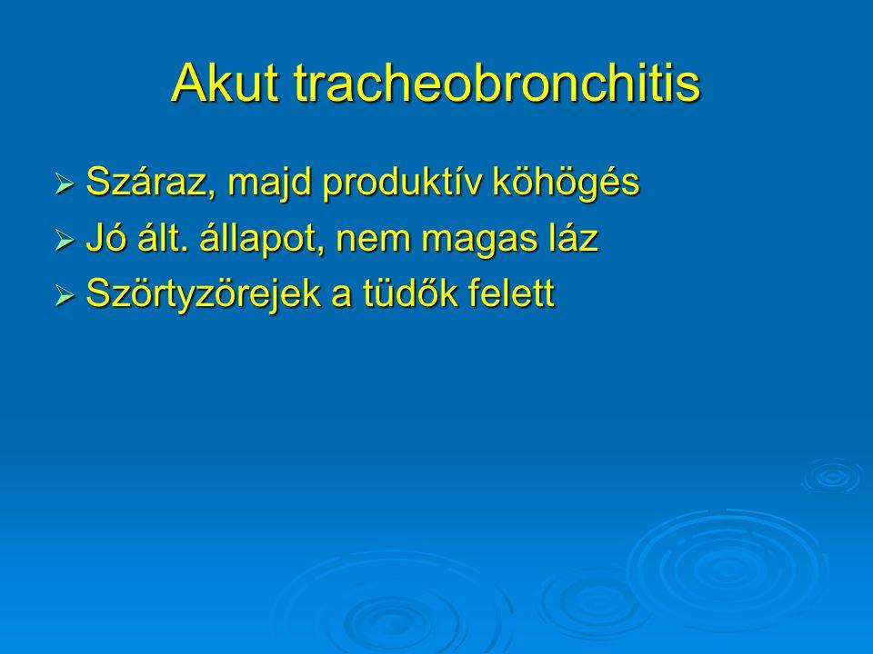 Akut tracheobronchitis  Száraz, majd produktív köhögés  Jó ált. állapot, nem magas láz  Szörtyzörejek a tüdők felett