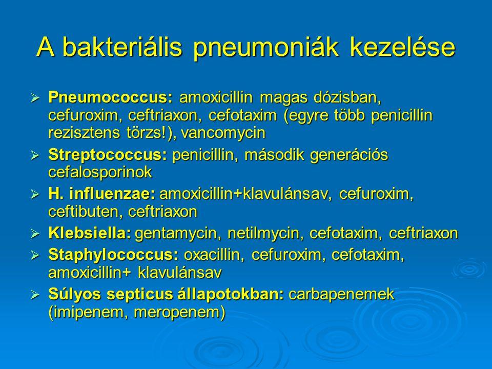 A bakteriális pneumoniák kezelése  Pneumococcus: amoxicillin magas dózisban, cefuroxim, ceftriaxon, cefotaxim (egyre több penicillin rezisztens törzs!), vancomycin  Streptococcus: penicillin, második generációs cefalosporinok  H.