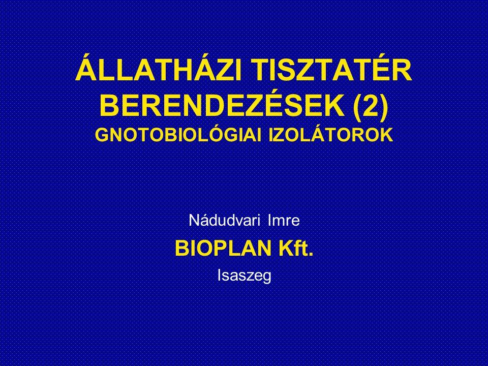 ÁLLATHÁZI TISZTATÉR BERENDEZÉSEK (2) GNOTOBIOLÓGIAI IZOLÁTOROK Nádudvari Imre BIOPLAN Kft. Isaszeg