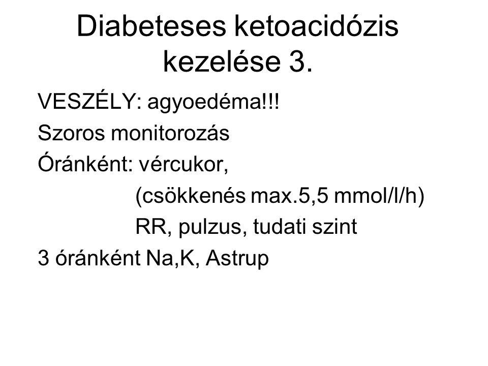 Diabeteses ketoacidózis kezelése 3. VESZÉLY: agyoedéma!!! Szoros monitorozás Óránként: vércukor, (csökkenés max.5,5 mmol/l/h) RR, pulzus, tudati szint