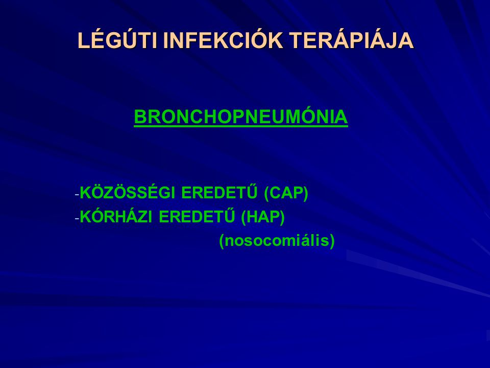 LÉGÚTI INFEKCIÓK TERÁPIÁJA BRONCHOPNEUMÓNIA - KÖZÖSSÉGI EREDETŰ (CAP) - KÓRHÁZI EREDETŰ (HAP) (nosocomiális)
