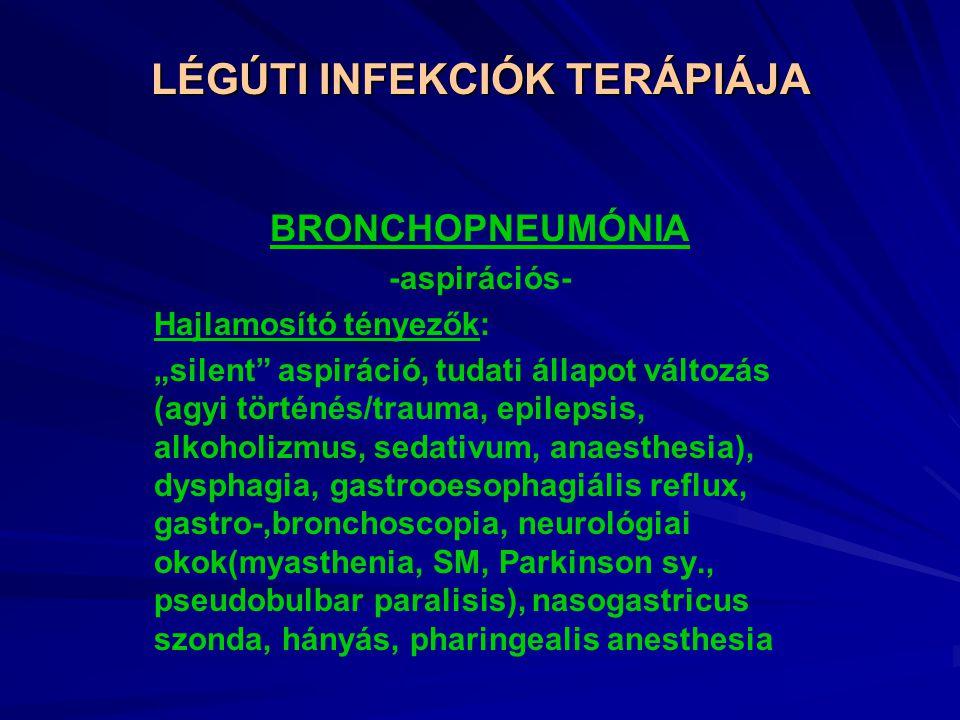 """LÉGÚTI INFEKCIÓK TERÁPIÁJA BRONCHOPNEUMÓNIA -aspirációs- Hajlamosító tényezők: """"silent aspiráció, tudati állapot változás (agyi történés/trauma, epilepsis, alkoholizmus, sedativum, anaesthesia), dysphagia, gastrooesophagiális reflux, gastro-,bronchoscopia, neurológiai okok(myasthenia, SM, Parkinson sy., pseudobulbar paralisis), nasogastricus szonda, hányás, pharingealis anesthesia"""