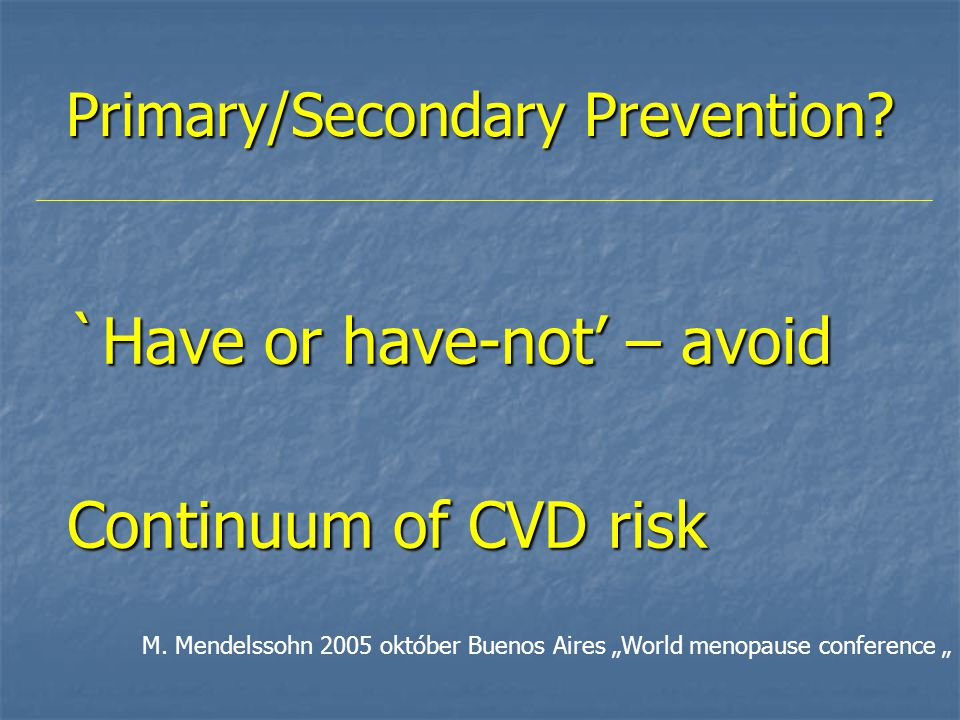 "Primary/Secondary Prevention? `Have or have-not' – avoid Continuum of CVD risk M. Mendelssohn 2005 október Buenos Aires ""World menopause conference """
