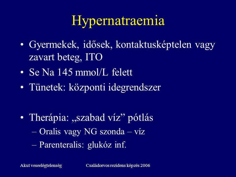 Akut veseelégtelenségCsaládorvos rezidens képzés 2006 Hypernatraemia Gyermekek, idősek, kontaktusképtelen vagy zavart beteg, ITO Se Na 145 mmol/L fele