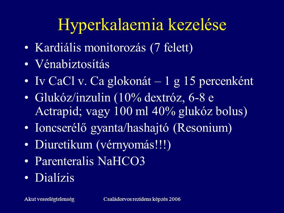 Akut veseelégtelenségCsaládorvos rezidens képzés 2006 Hyperkalaemia kezelése Kardiális monitorozás (7 felett) Vénabiztosítás Iv CaCl v. Ca glokonát –