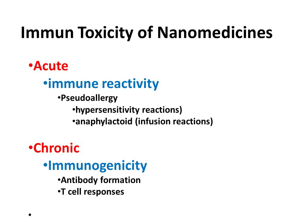 Immun Toxicity of Nanomedicines Acute immune reactivity Pseudoallergy hypersensitivity reactions) anaphylactoid (infusion reactions) Chronic Immunogen