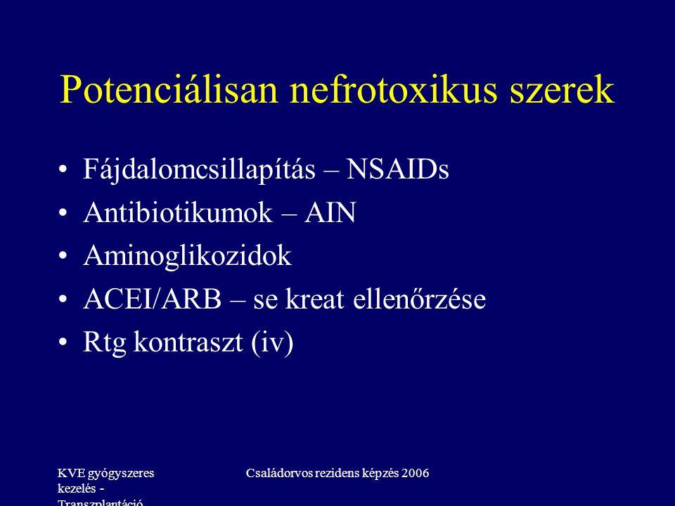 KVE gyógyszeres kezelés - Transzplantáció Családorvos rezidens képzés 2006 Potenciálisan nefrotoxikus szerek Fájdalomcsillapítás – NSAIDs Antibiotikumok – AIN Aminoglikozidok ACEI/ARB – se kreat ellenőrzése Rtg kontraszt (iv)