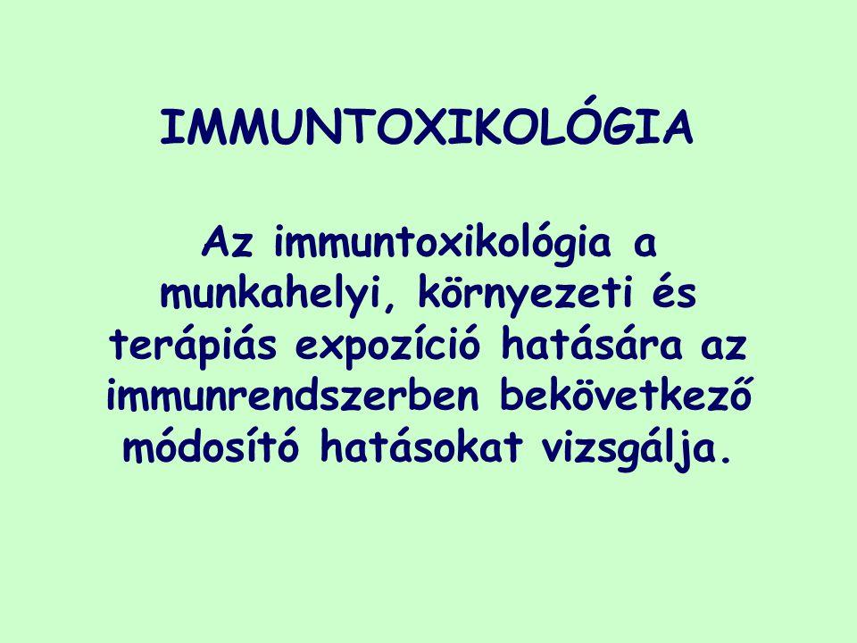 IMMUNTOXIKOLÓGIA Az immuntoxikológia a munkahelyi, környezeti és terápiás expozíció hatására az immunrendszerben bekövetkező módosító hatásokat vizsgá