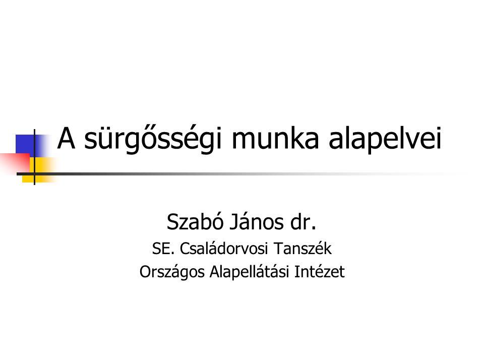 A sürgősségi munka alapelvei Szabó János dr. SE. Családorvosi Tanszék Országos Alapellátási Intézet