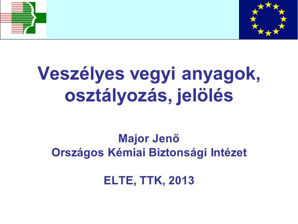 Veszélyes vegyi anyagok, osztályozás, jelölés Major Jenő Országos Kémiai Biztonsági Intézet ELTE, TTK, 2013