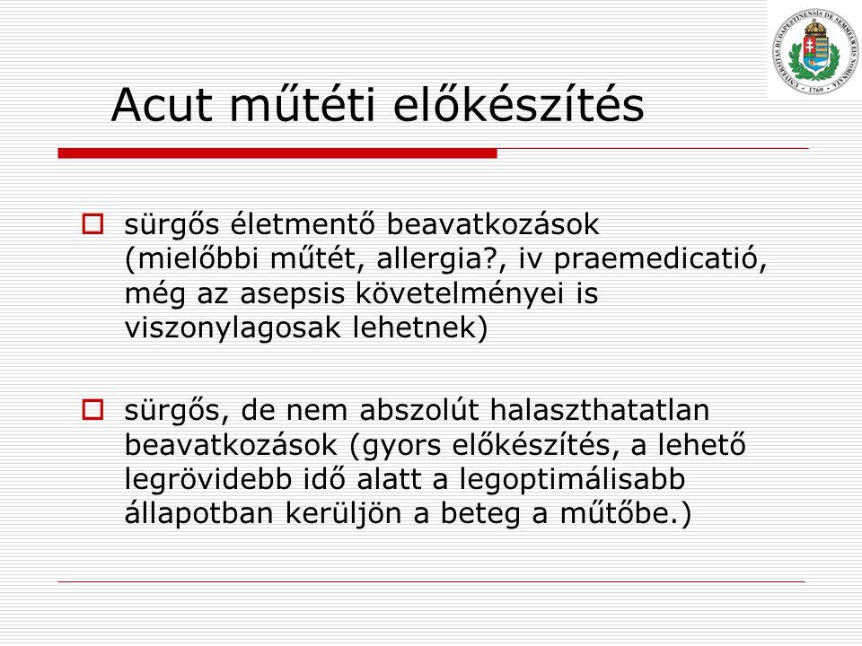 Acut műtéti előkészítés  sürgős életmentő beavatkozások (mielőbbi műtét, allergia?, iv praemedicatió, még az asepsis követelményei is viszonylagosak lehetnek)  sürgős, de nem abszolút halaszthatatlan beavatkozások (gyors előkészítés, a lehető legrövidebb idő alatt a legoptimálisabb állapotban kerüljön a beteg a műtőbe.)