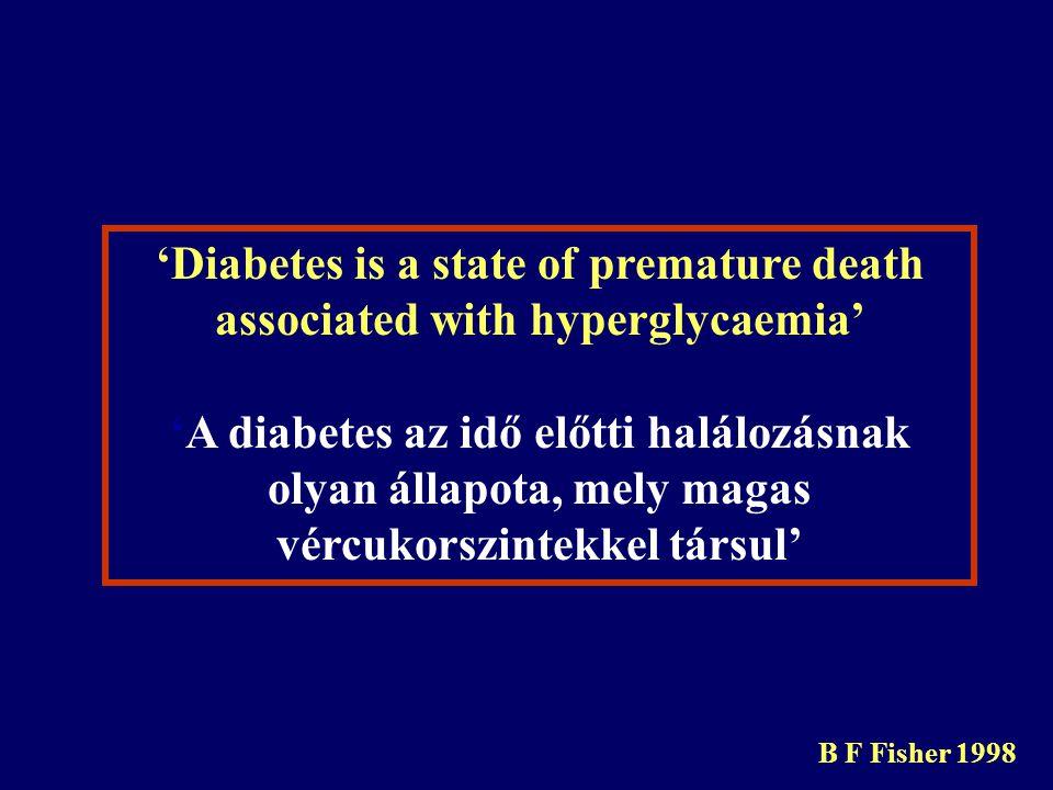 'Diabetes is a state of premature death associated with hyperglycaemia' 'A diabetes az idő előtti halálozásnak olyan állapota, mely magas vércukorszintekkel társul' B F Fisher 1998