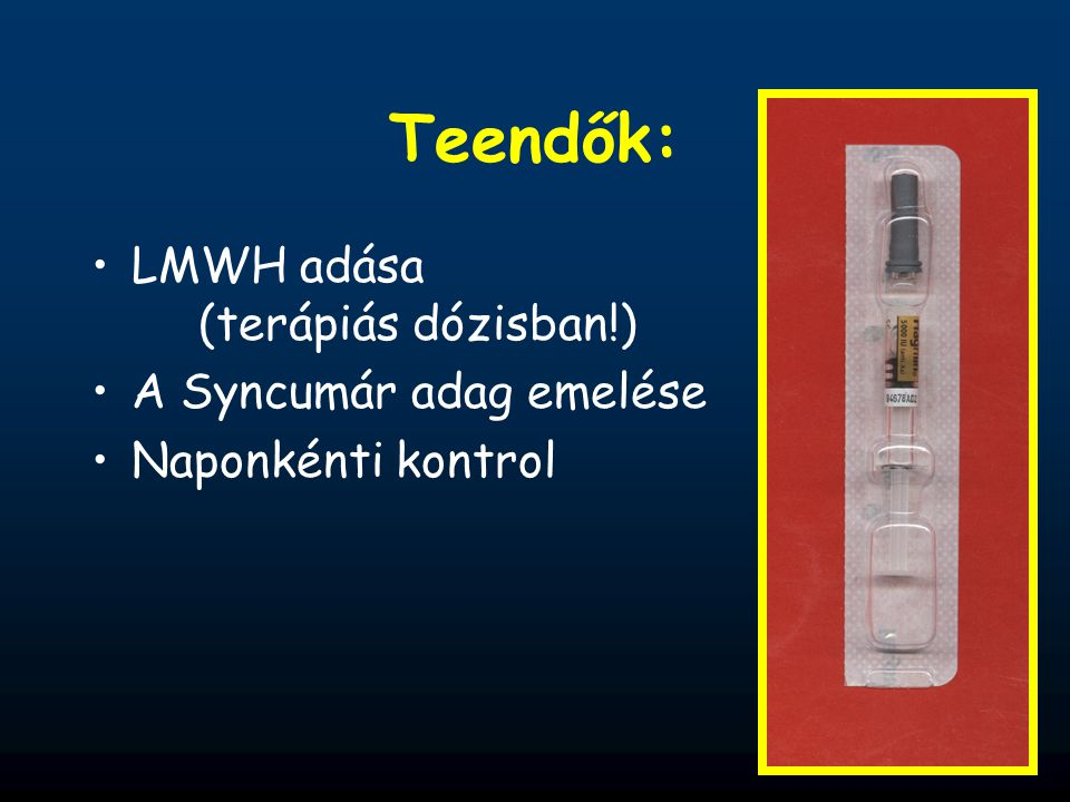 Teendők: LMWH adása (terápiás dózisban!) A Syncumár adag emelése Naponkénti kontrol
