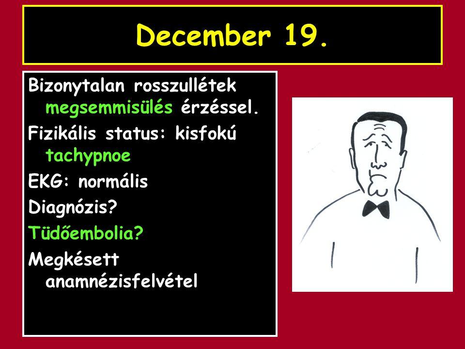 December 19. Bizonytalan rosszullétek megsemmisülés érzéssel. Fizikális status: kisfokú tachypnoe EKG: normális Diagnózis? Tüdőembolia? Megkésett anam