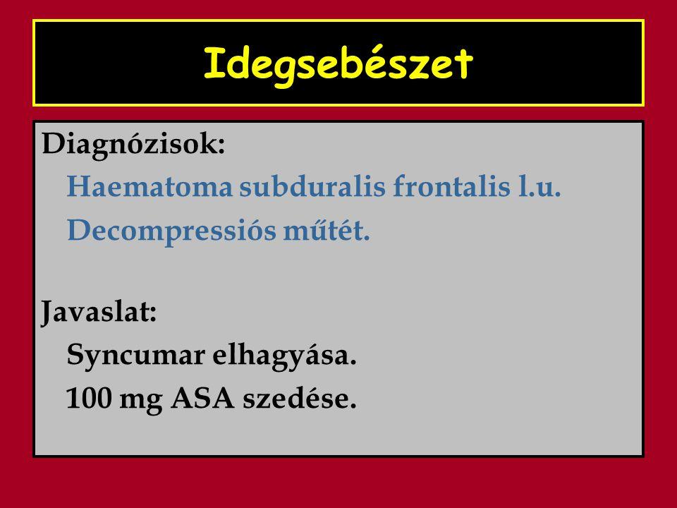 Idegsebészet Diagnózisok: Haematoma subduralis frontalis l.u. Decompressiós műtét. Javaslat: Syncumar elhagyása. 100 mg ASA szedése.