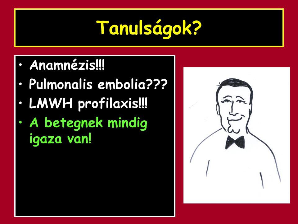 Tanulságok? Anamnézis!!! Pulmonalis embolia??? LMWH profilaxis!!! A betegnek mindig igaza van!