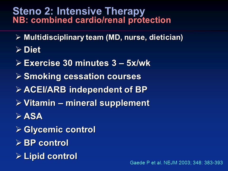 Steno 2: Intensive Therapy NB: combined cardio/renal protection  Multidisciplinary team (MD, nurse, dietician)  Diet  Exercise 30 minutes 3 – 5x/wk  Smoking cessation courses  ACEI/ARB independent of BP  Vitamin – mineral supplement  ASA  Glycemic control  BP control  Lipid control Gaede P et al.