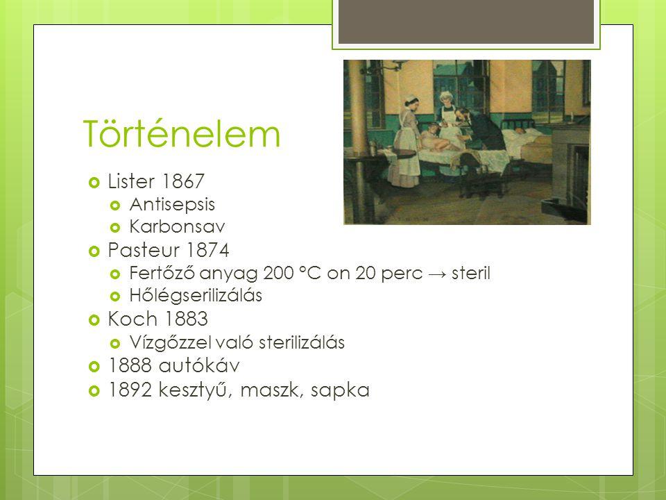 Történelem  Lister 1867  Antisepsis  Karbonsav  Pasteur 1874  Fertőző anyag 200 °C on 20 perc → steril  Hőlégserilizálás  Koch 1883  Vízgőzzel való sterilizálás  1888 autókáv  1892 kesztyű, maszk, sapka