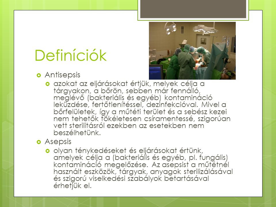 Definíciók  Antisepsis  azokat az eljárásokat értjük, melyek célja a tárgyakon, a bőrön, sebben már fennálló, meglévő (bakteriális és egyéb) kontami