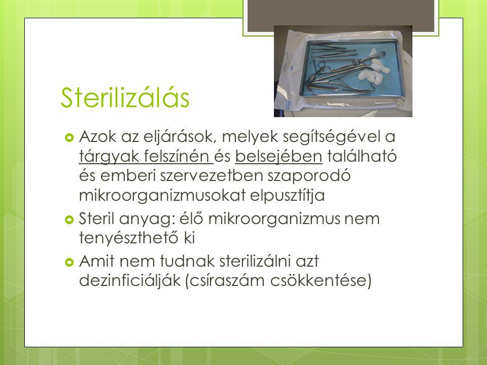 Sterilizálás  Azok az eljárások, melyek segítségével a tárgyak felszínén és belsejében található és emberi szervezetben szaporodó mikroorganizmusokat elpusztítja  Steril anyag: élő mikroorganizmus nem tenyészthető ki  Amit nem tudnak sterilizálni azt dezinficiálják (csíraszám csökkentése)