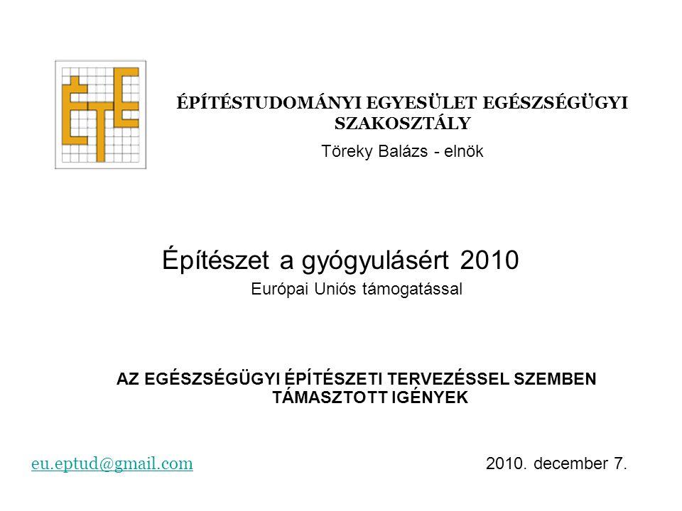Építészet a gyógyulásért 2010 Európai Uniós támogatással AZ EGÉSZSÉGÜGYI ÉPÍTÉSZETI TERVEZÉSSEL SZEMBEN TÁMASZTOTT IGÉNYEK ÉPÍTÉSTUDOMÁNYI EGYESÜLET EGÉSZSÉGÜGYI SZAKOSZTÁLY eu.eptud@gmail.comeu.eptud@gmail.com 2010.